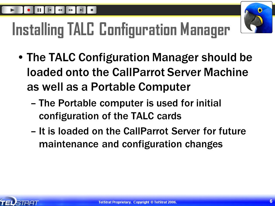 TelStrat Proprietary. Copyright © TelStrat 2006. 6 Installing TALC Configuration Manager The TALC Configuration Manager should be loaded onto the Call