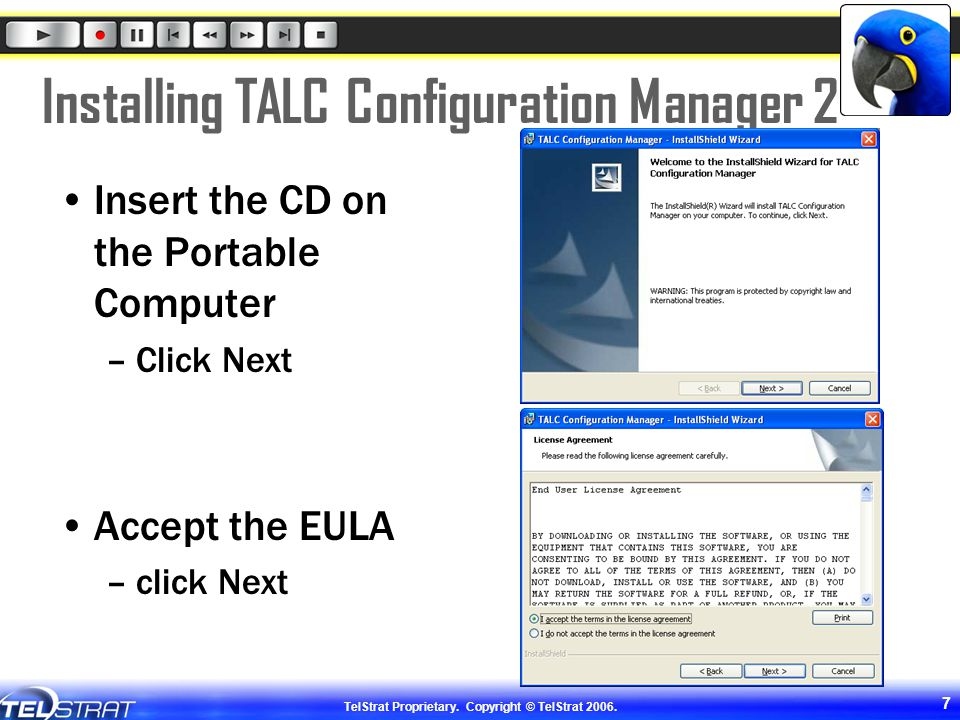 TelStrat Proprietary. Copyright © TelStrat 2006. 7 Installing TALC Configuration Manager 2 Insert the CD on the Portable Computer –Click Next Accept t