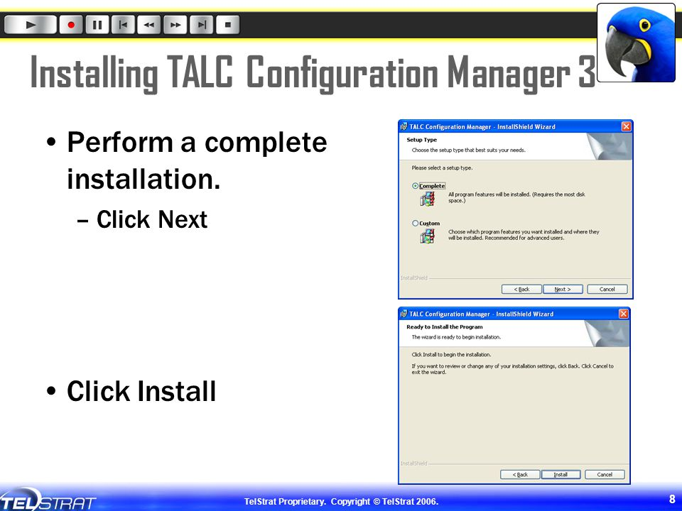 TelStrat Proprietary. Copyright © TelStrat 2006. 8 Installing TALC Configuration Manager 3 Perform a complete installation. –Click Next Click Install