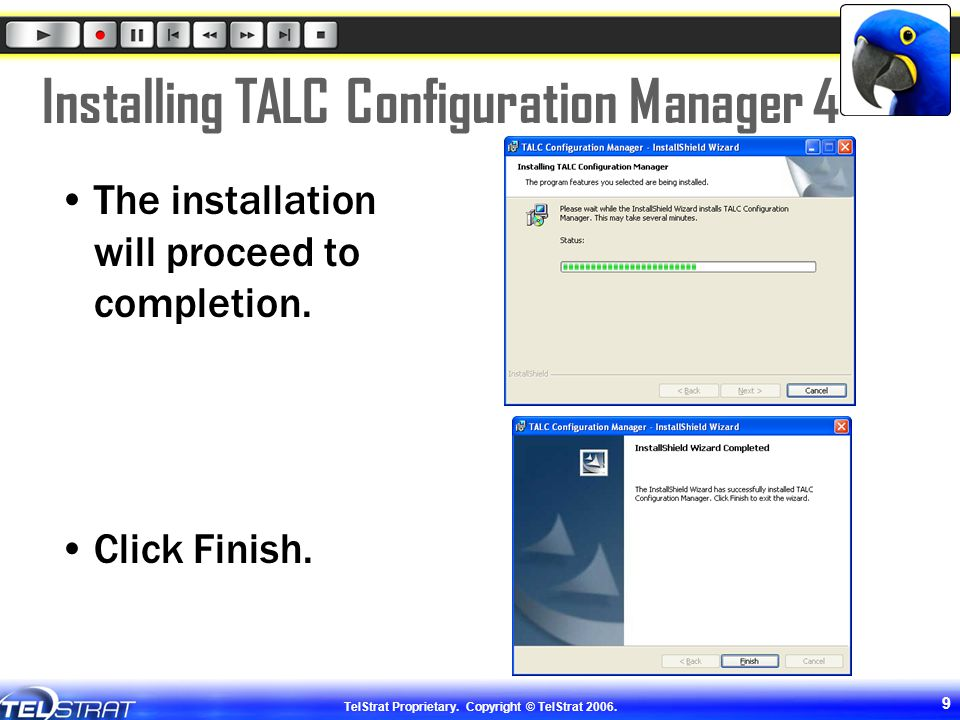 TelStrat Proprietary. Copyright © TelStrat 2006. 9 Installing TALC Configuration Manager 4 The installation will proceed to completion. Click Finish.