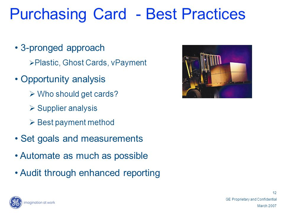 12 GE Proprietary and Confidential March 2007 Purchasing Card - Best Practices 3-pronged approach Plastic, Ghost Cards, vPayment Opportunity analysis Who should get cards.