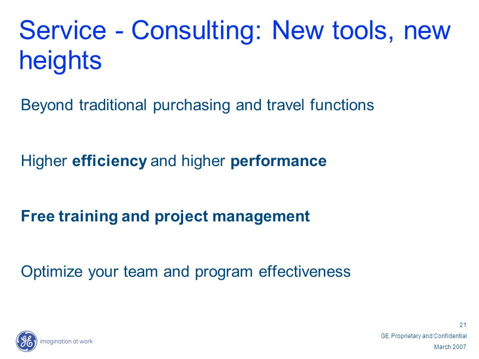21 GE Proprietary and Confidential March 2007 Service - Consulting: New tools, new heights Beyond traditional purchasing and travel functions Higher e