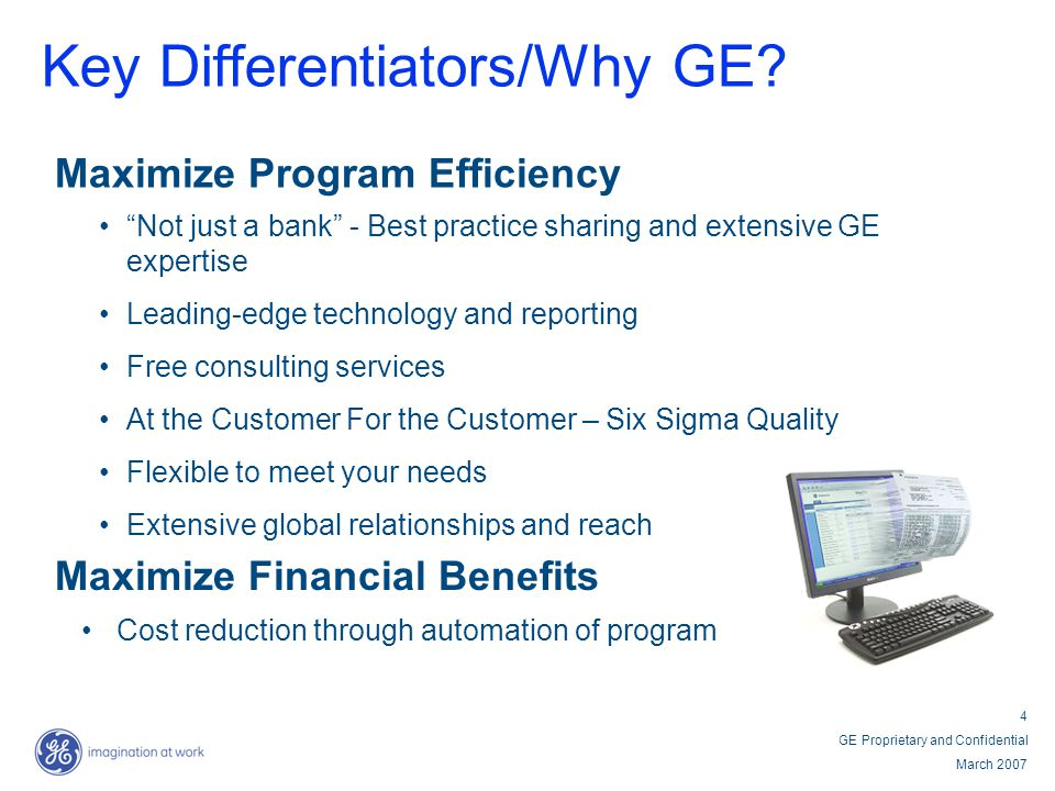 4 GE Proprietary and Confidential March 2007 Key Differentiators/Why GE? Maximize Program Efficiency Not just a bank - Best practice sharing and exten