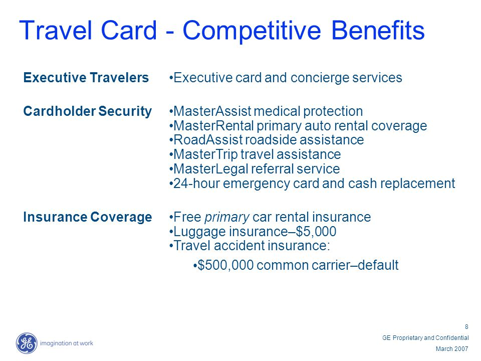 8 GE Proprietary and Confidential March 2007 Travel Card - Competitive Benefits Executive TravelersExecutive card and concierge services Cardholder Se