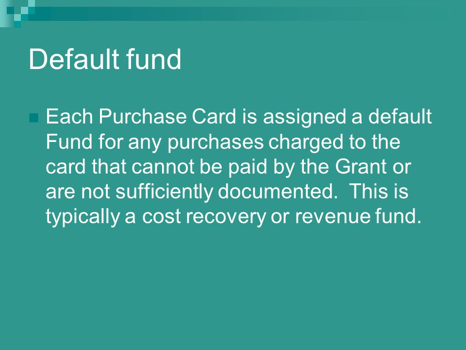 Default fund Each Purchase Card is assigned a default Fund for any purchases charged to the card that cannot be paid by the Grant or are not sufficiently documented.