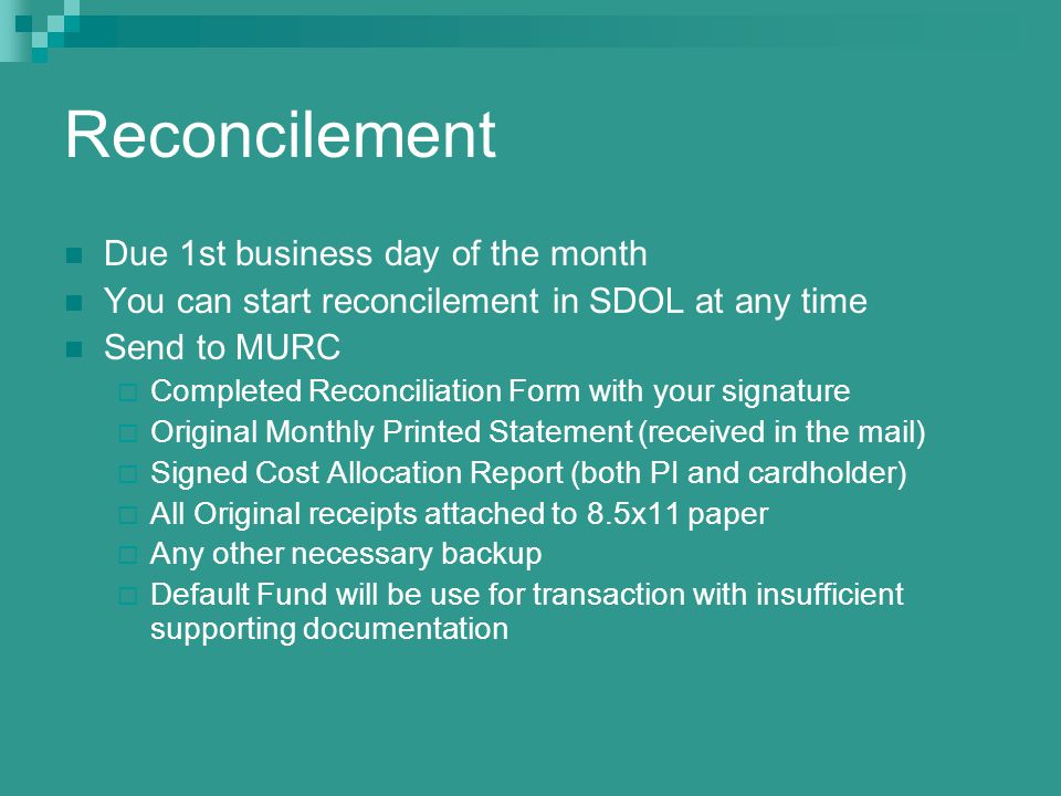 Reconcilement Due 1st business day of the month You can start reconcilement in SDOL at any time Send to MURC Completed Reconciliation Form with your signature Original Monthly Printed Statement (received in the mail) Signed Cost Allocation Report (both PI and cardholder) All Original receipts attached to 8.5x11 paper Any other necessary backup Default Fund will be use for transaction with insufficient supporting documentation