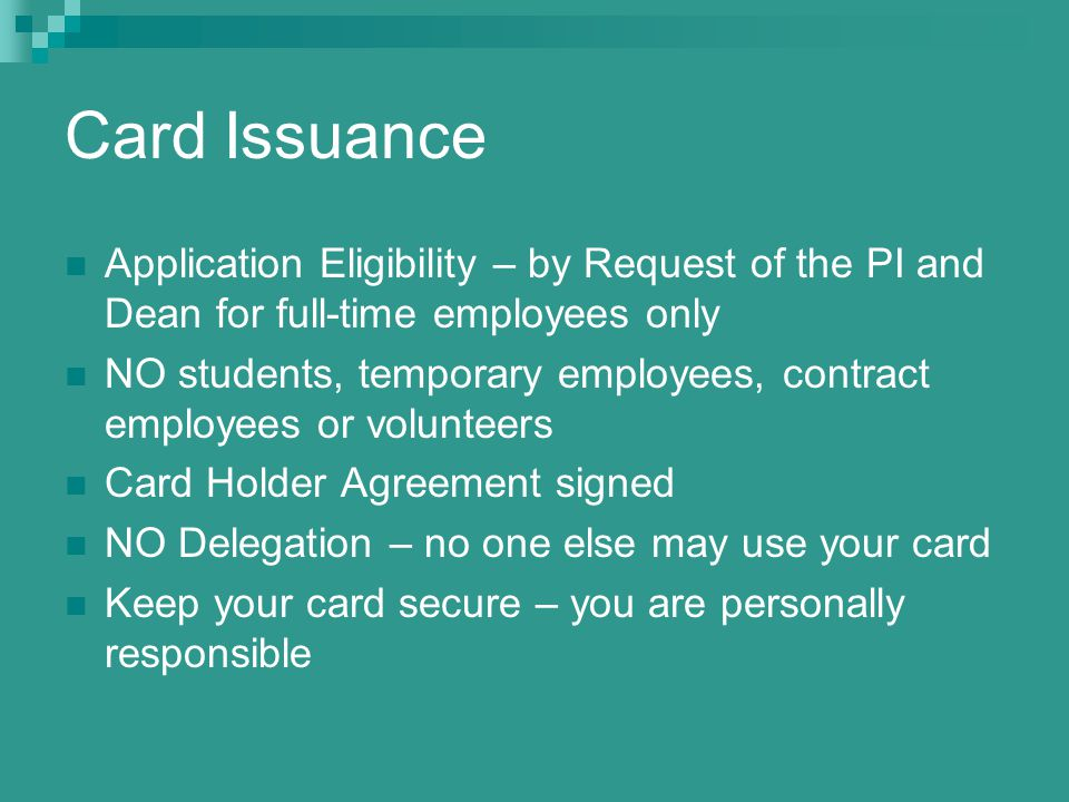 Card Issuance Application Eligibility – by Request of the PI and Dean for full-time employees only NO students, temporary employees, contract employees or volunteers Card Holder Agreement signed NO Delegation – no one else may use your card Keep your card secure – you are personally responsible