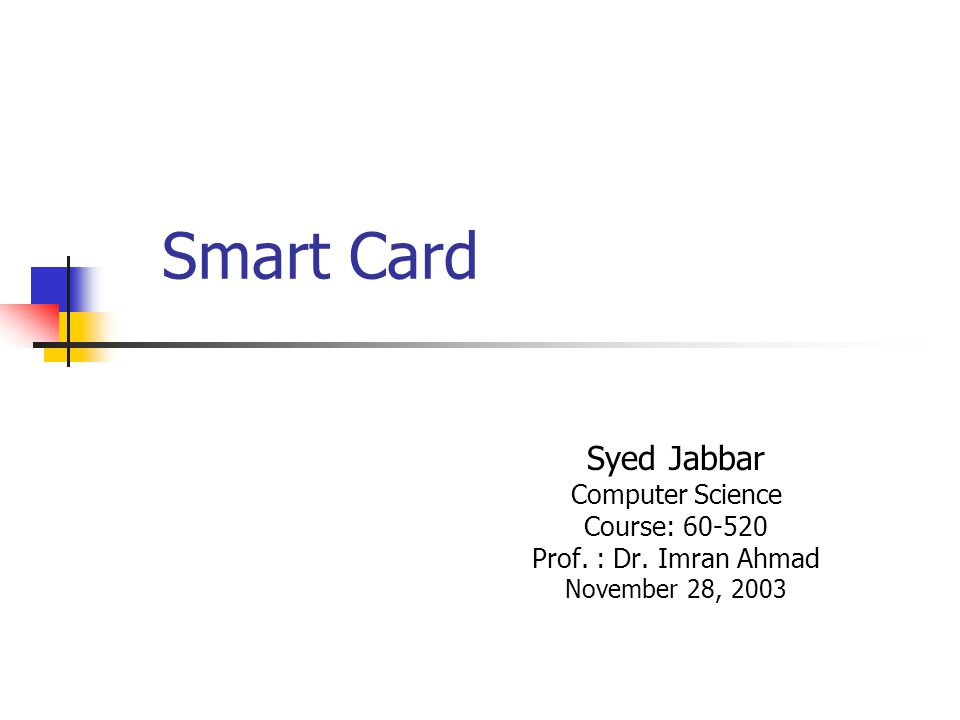 Smart Card Syed Jabbar Computer Science Course: 60-520 Prof. : Dr. Imran Ahmad November 28, 2003