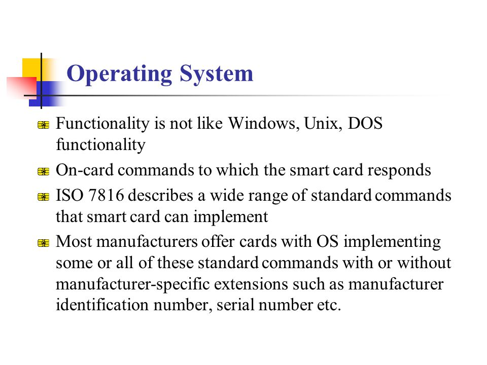 Operating System Functionality is not like Windows, Unix, DOS functionality On-card commands to which the smart card responds ISO 7816 describes a wid