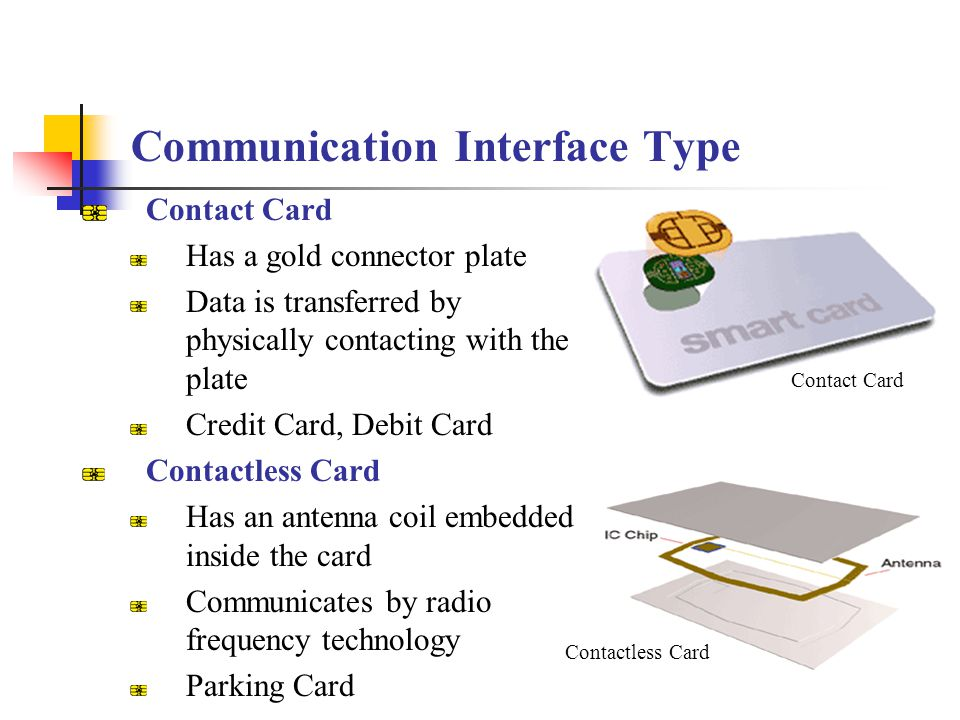 Communication Interface Type Contact Card Has a gold connector plate Data is transferred by physically contacting with the plate Credit Card, Debit Ca