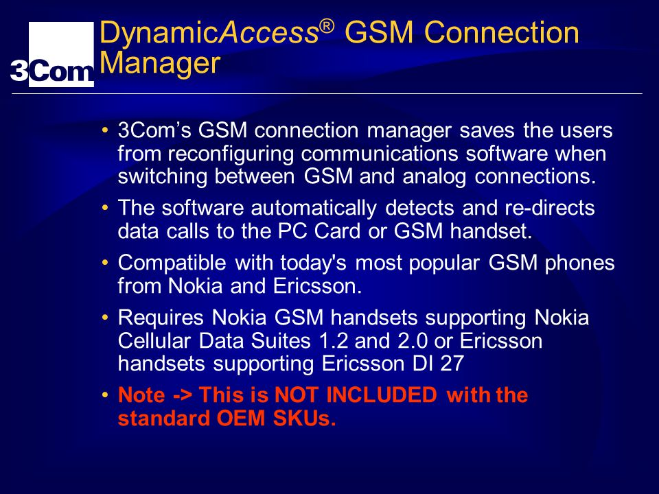 DynamicAccess ® GSM Connection Manager 3Coms GSM connection manager saves the users from reconfiguring communications software when switching between