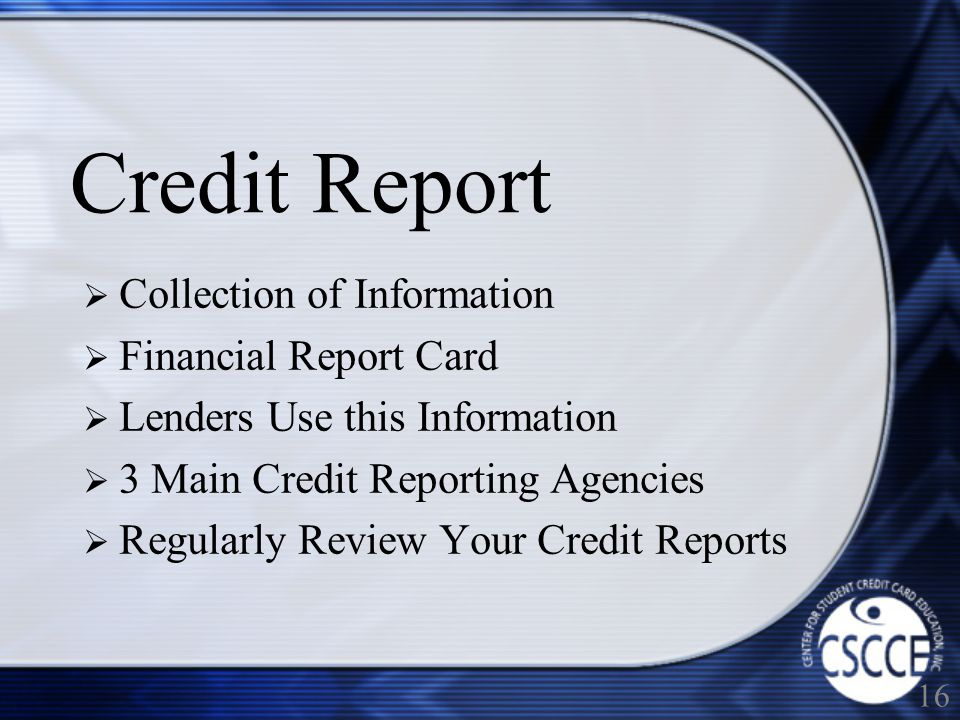 Credit Report Collection of Information Financial Report Card Lenders Use this Information 3 Main Credit Reporting Agencies Regularly Review Your Credit Reports 16