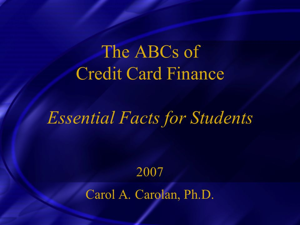 The ABCs of Credit Card Finance Essential Facts for Students 2007 Carol A. Carolan, Ph.D.