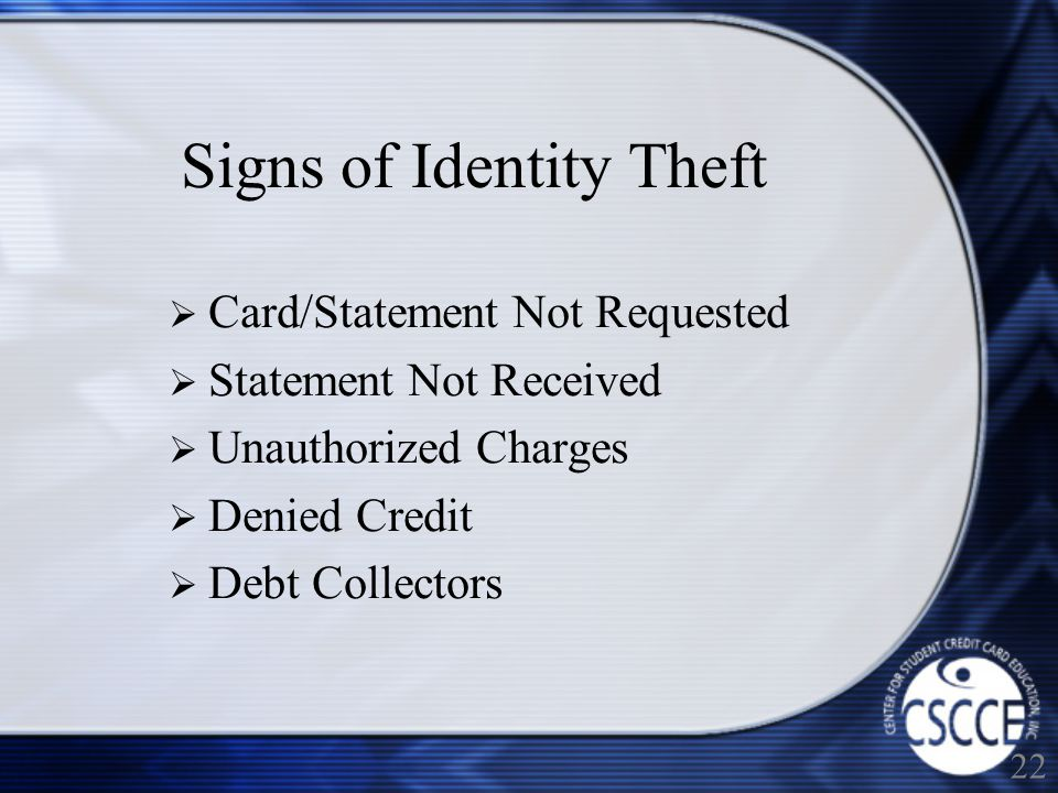 Signs of Identity Theft Card/Statement Not Requested Statement Not Received Unauthorized Charges Denied Credit Debt Collectors 22