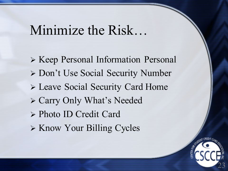 Minimize the Risk… Keep Personal Information Personal Dont Use Social Security Number Leave Social Security Card Home Carry Only Whats Needed Photo ID Credit Card Know Your Billing Cycles 23