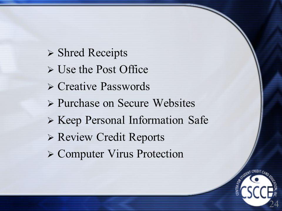 Shred Receipts Use the Post Office Creative Passwords Purchase on Secure Websites Keep Personal Information Safe Review Credit Reports Computer Virus Protection 24