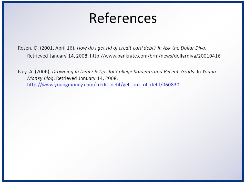 6/2/2014 References Rosen, D. (2001, April 16). How do I get rid of credit card debt? In Ask the Dollar Diva. Retrieved January 14, 2008. http://www.b