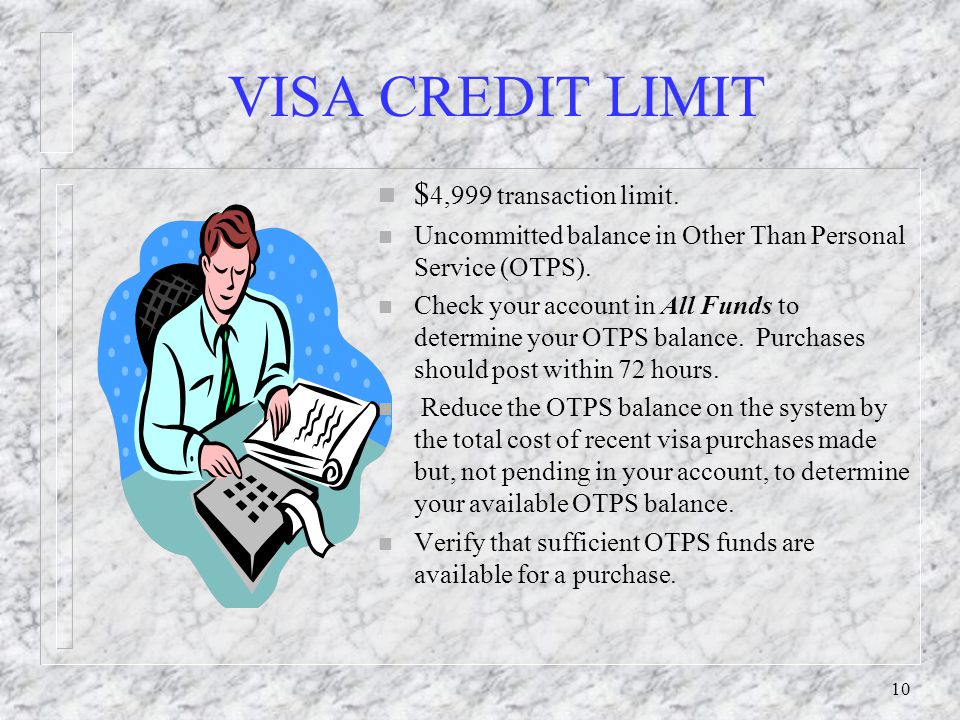 10 VISA CREDIT LIMIT n $ 4,999 transaction limit. n Uncommitted balance in Other Than Personal Service (OTPS). n Check your account in All Funds to de