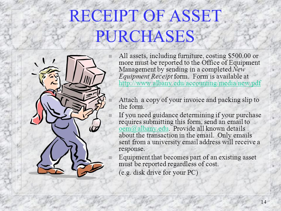 14 RECEIPT OF ASSET PURCHASES n All assets, including furniture, costing $500.00 or more must be reported to the Office of Equipment Management by sen