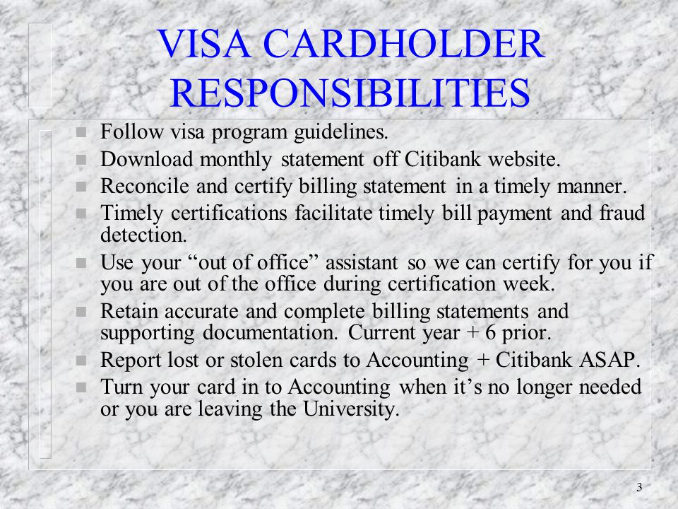 3 VISA CARDHOLDER RESPONSIBILITIES n Follow visa program guidelines. n Download monthly statement off Citibank website. n Reconcile and certify billin
