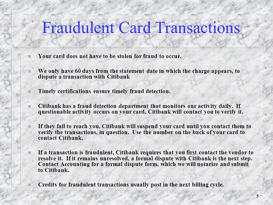 5 Fraudulent Card Transactions n Your card does not have to be stolen for fraud to occur. n We only have 60 days from the statement date in which the