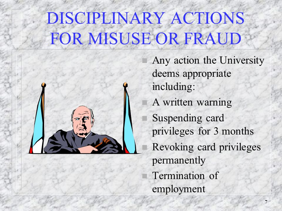 7 DISCIPLINARY ACTIONS FOR MISUSE OR FRAUD n Any action the University deems appropriate including: n A written warning n Suspending card privileges f