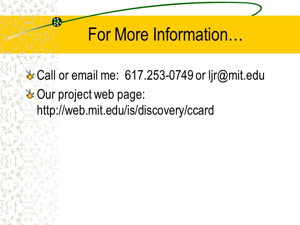 For More Information… Call or email me: 617.253-0749 or ljr@mit.edu Our project web page: http://web.mit.edu/is/discovery/ccard