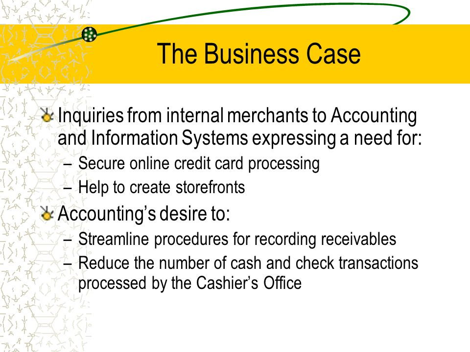 The Business Case Inquiries from internal merchants to Accounting and Information Systems expressing a need for: –Secure online credit card processing –Help to create storefronts Accountings desire to: –Streamline procedures for recording receivables –Reduce the number of cash and check transactions processed by the Cashiers Office