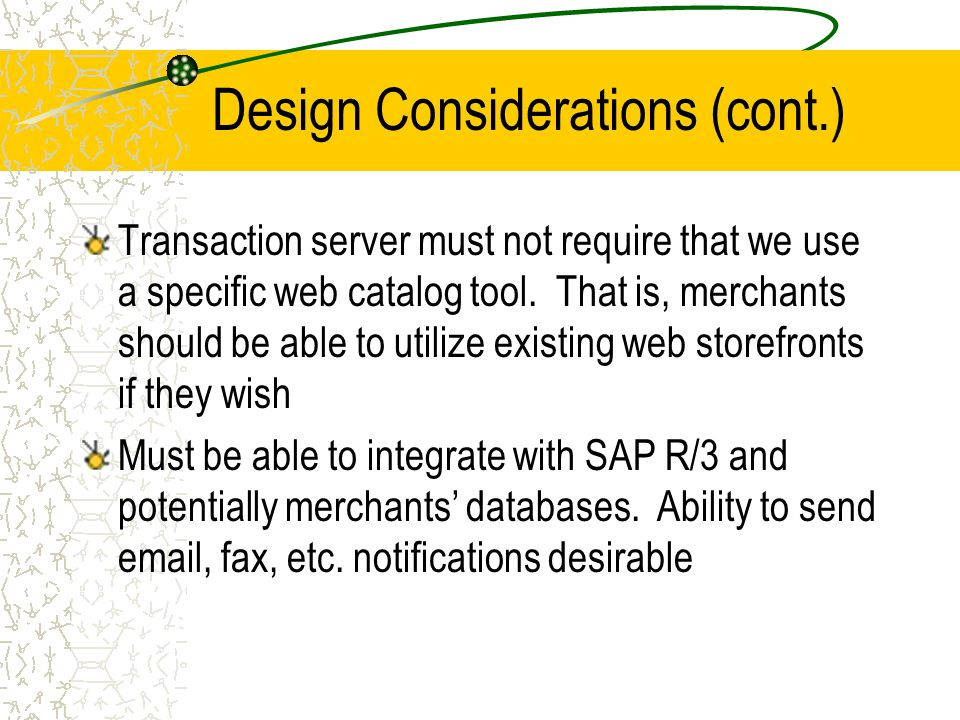 Design Considerations (cont.) Transaction server must not require that we use a specific web catalog tool. That is, merchants should be able to utiliz