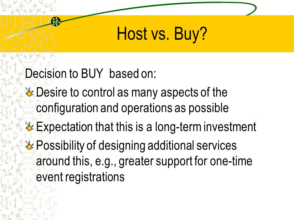 Host vs. Buy? Decision to BUY based on: Desire to control as many aspects of the configuration and operations as possible Expectation that this is a l