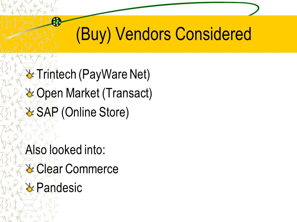 (Buy) Vendors Considered Trintech (PayWare Net) Open Market (Transact) SAP (Online Store) Also looked into: Clear Commerce Pandesic