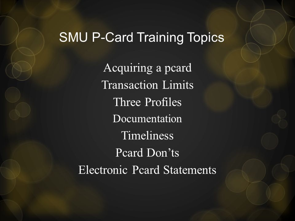 SMU P-Card Training Topics Acquiring a pcard Transaction Limits Three Profiles Documentation Timeliness Pcard Donts Electronic Pcard Statements