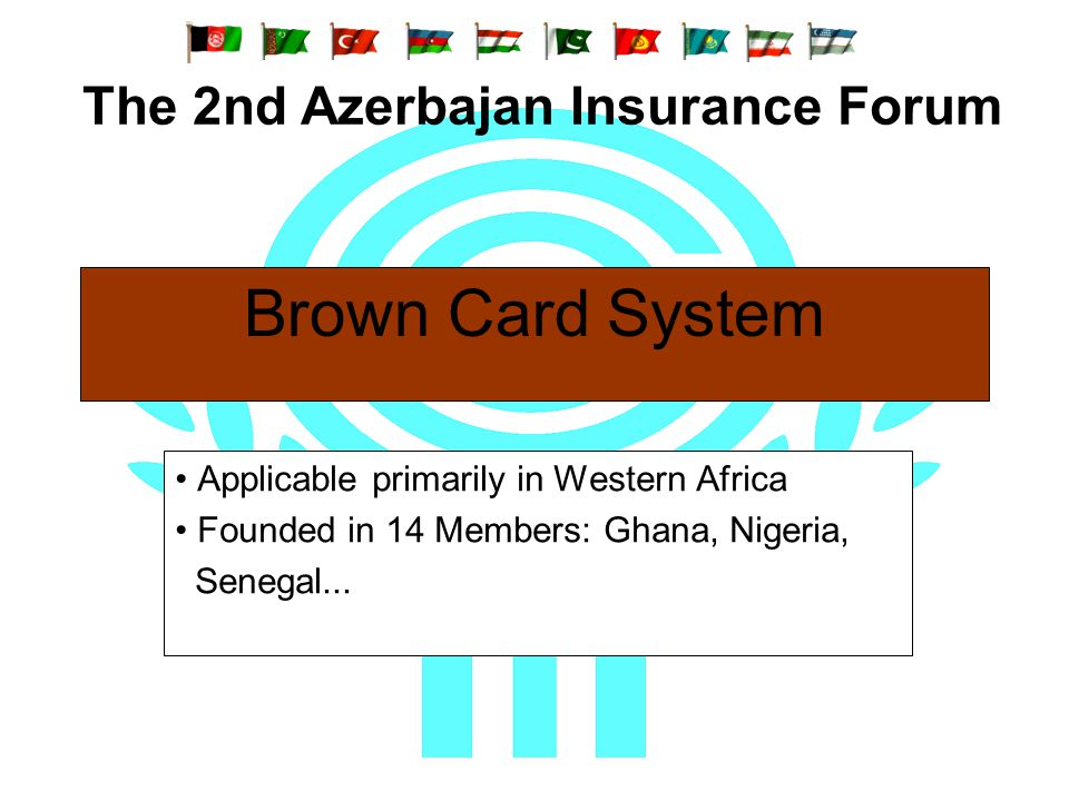 Brown Card System Applicable primarily in Western Africa Founded in 14 Members: Ghana, Nigeria, Senegal... The 2nd Azerbajan Insurance Forum