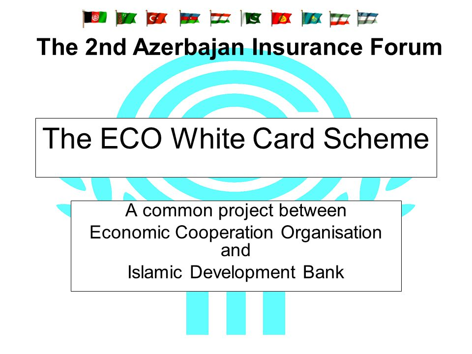 The ECO White Card Scheme A common project between Economic Cooperation Organisation and Islamic Development Bank The 2nd Azerbajan Insurance Forum