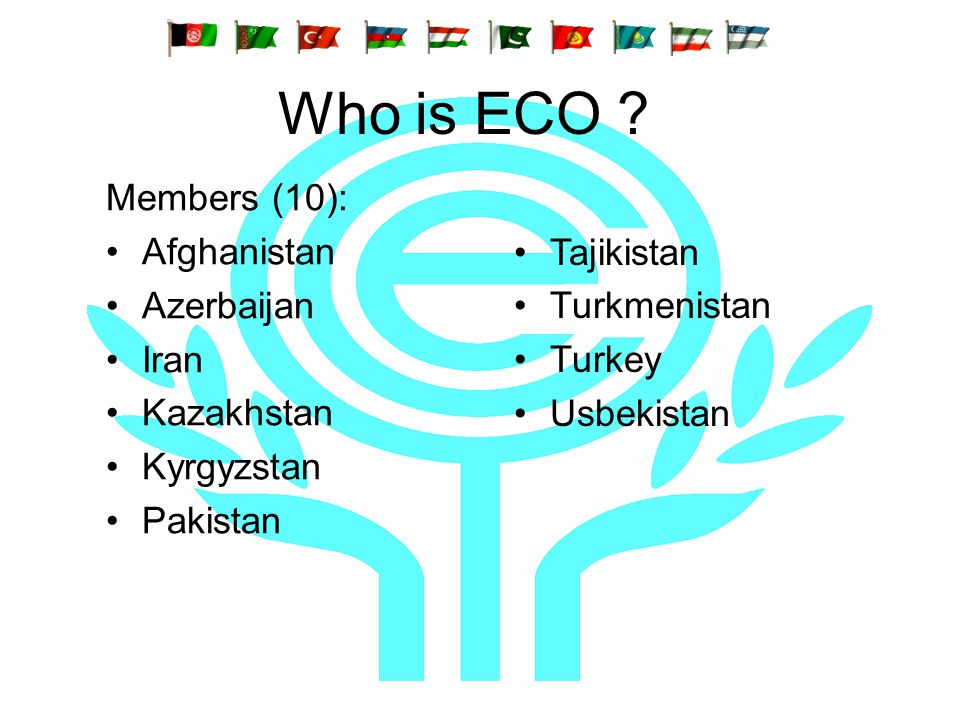 Who is ECO ? Members (10): Afghanistan Azerbaijan Iran Kazakhstan Kyrgyzstan Pakistan Tajikistan Turkmenistan Turkey Usbekistan