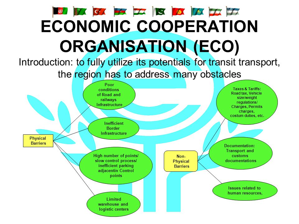 ECONOMIC COOPERATION ORGANISATION (ECO) Introduction: to fully utilize its potentials for transit transport, the region has to address many obstacles