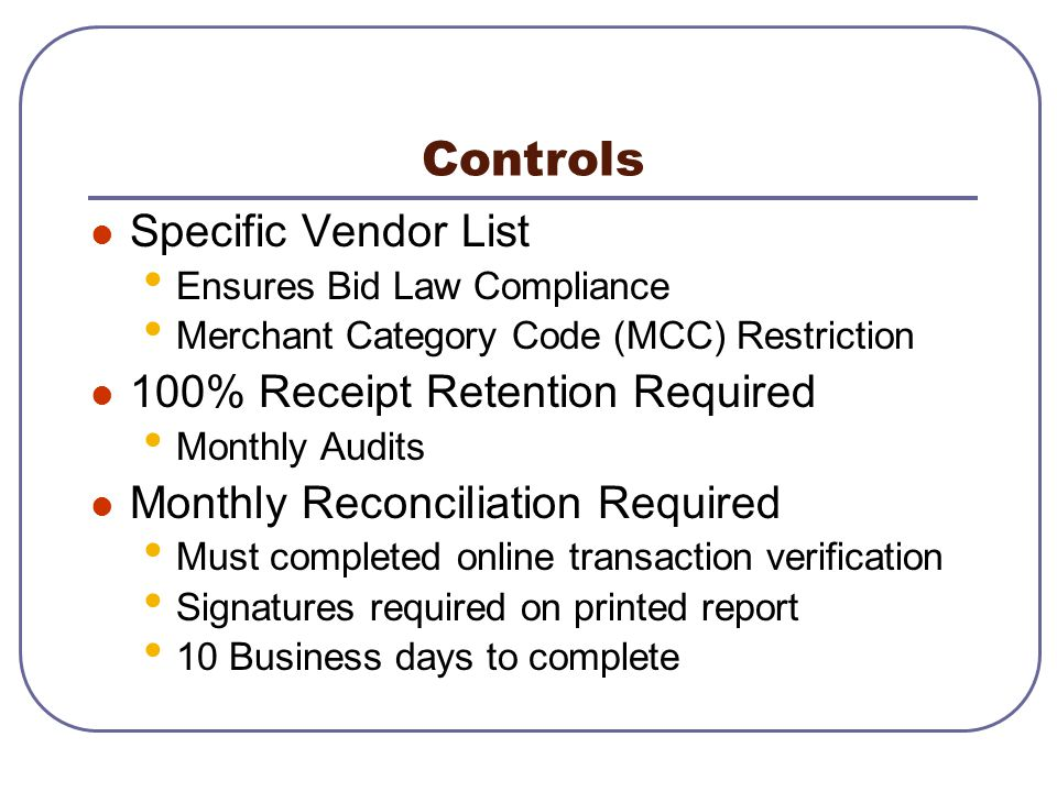 Controls Specific Vendor List Ensures Bid Law Compliance Merchant Category Code (MCC) Restriction 100% Receipt Retention Required Monthly Audits Month