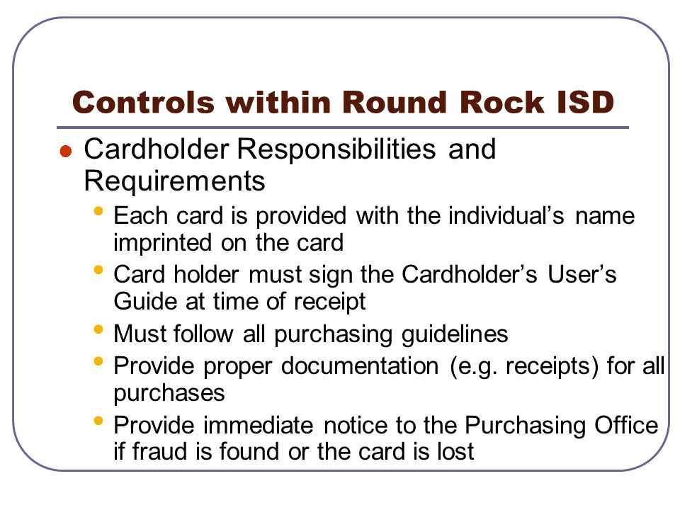 Controls within Round Rock ISD Cardholder Responsibilities and Requirements Each card is provided with the individuals name imprinted on the card Card