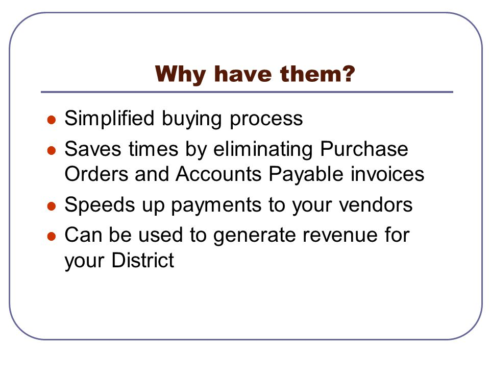 Simplified buying process Saves times by eliminating Purchase Orders and Accounts Payable invoices Speeds up payments to your vendors Can be used to g