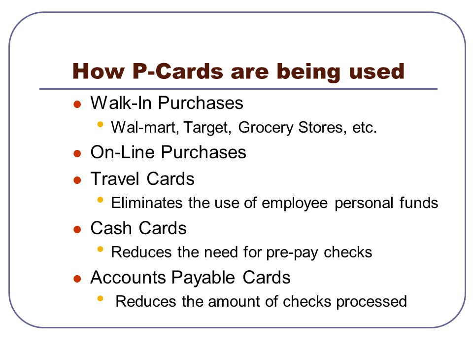 Walk-In Purchases Wal-mart, Target, Grocery Stores, etc. On-Line Purchases Travel Cards Eliminates the use of employee personal funds Cash Cards Reduc