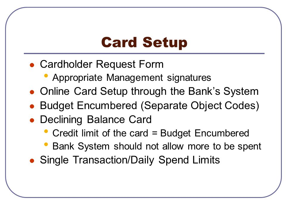 Card Setup Cardholder Request Form Appropriate Management signatures Online Card Setup through the Banks System Budget Encumbered (Separate Object Cod