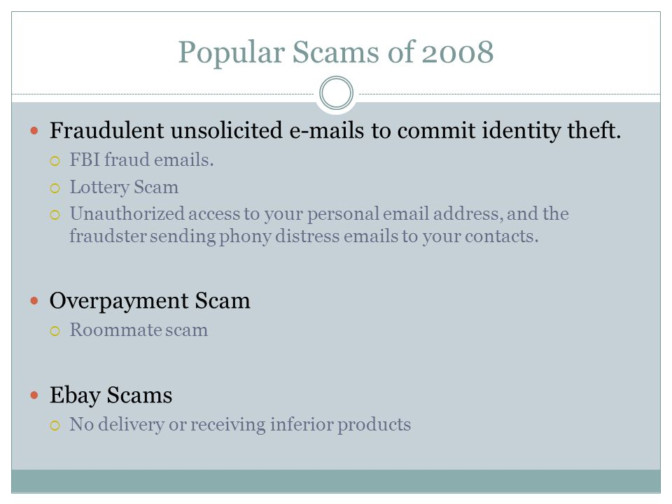 Popular Scams of 2008 Fraudulent unsolicited e-mails to commit identity theft. FBI fraud emails. Lottery Scam Unauthorized access to your personal ema