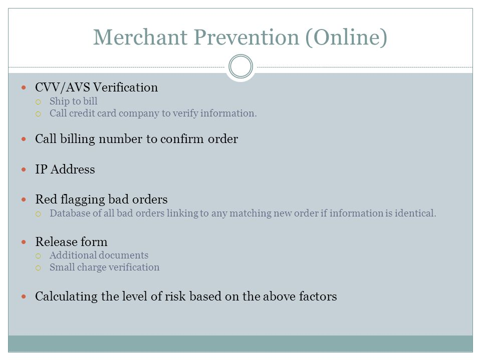 Merchant Prevention (Online) CVV/AVS Verification Ship to bill Call credit card company to verify information. Call billing number to confirm order IP