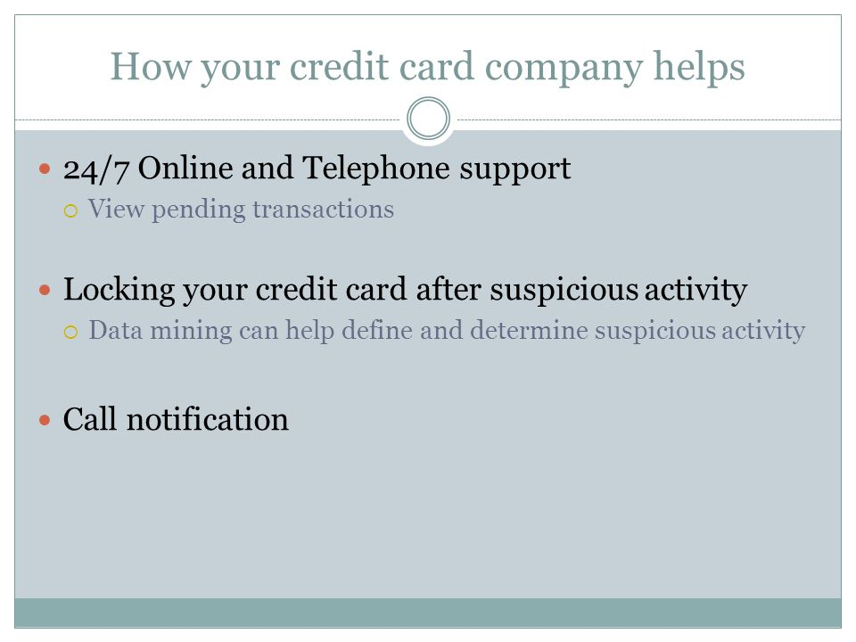 How your credit card company helps 24/7 Online and Telephone support View pending transactions Locking your credit card after suspicious activity Data