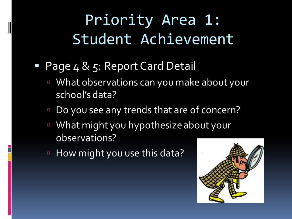 Priority Area 1: Student Achievement Page 4 & 5: Report Card Detail What observations can you make about your schools data.
