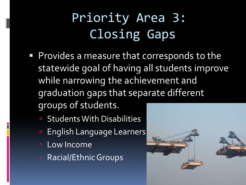 Priority Area 3: Closing Gaps Provides a measure that corresponds to the statewide goal of having all students improve while narrowing the achievement and graduation gaps that separate different groups of students.
