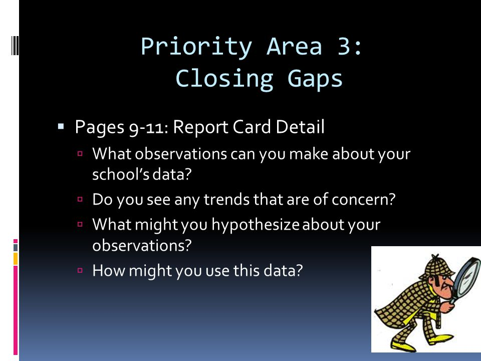 Priority Area 3: Closing Gaps Pages 9-11: Report Card Detail What observations can you make about your schools data.