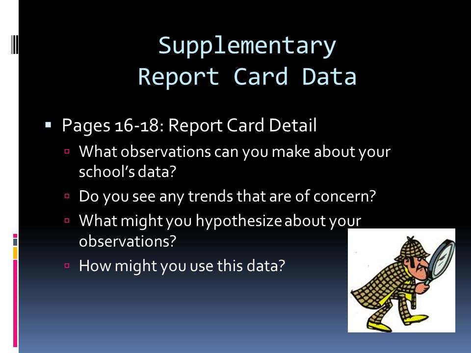 Supplementary Report Card Data Pages 16-18: Report Card Detail What observations can you make about your schools data.