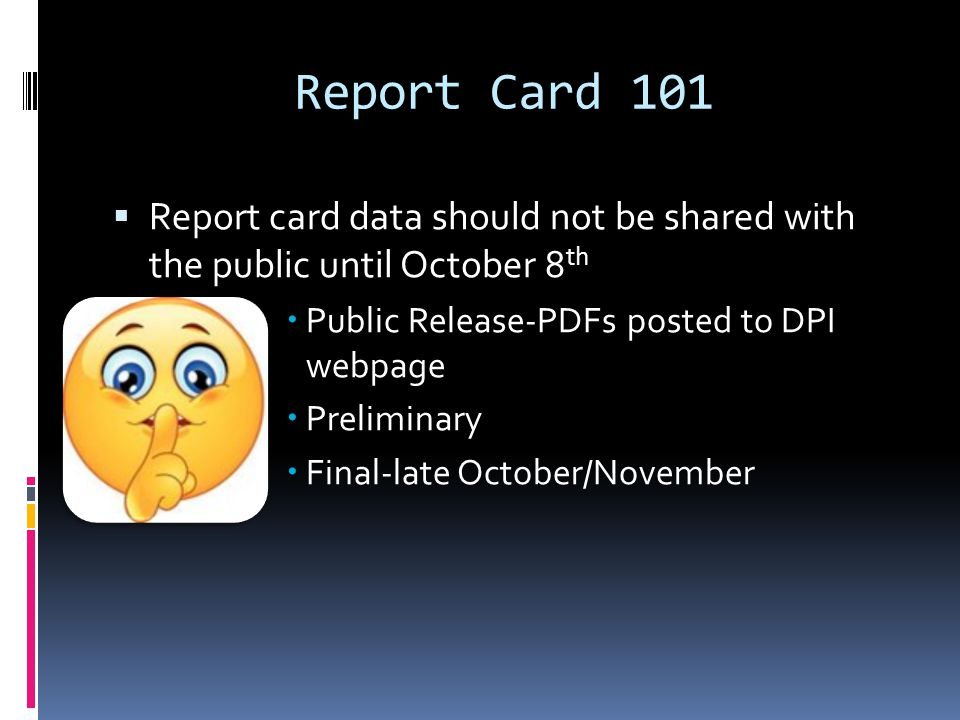 Report Card 101 Report card data should not be shared with the public until October 8 th Public Release-PDFs posted to DPI webpage Preliminary Final-late October/November