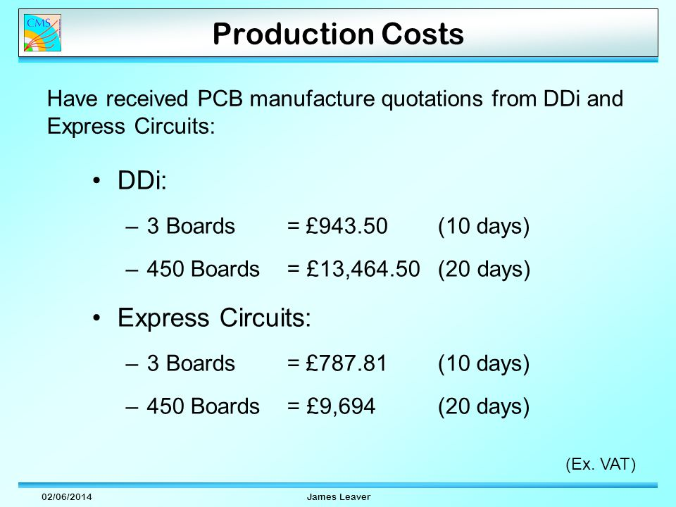 02/06/2014James Leaver Production Costs DDi: –3 Boards = £943.50 (10 days) –450 Boards = £13,464.50 (20 days) Express Circuits: –3 Boards = £787.81 (10 days) –450 Boards = £9,694 (20 days) Have received PCB manufacture quotations from DDi and Express Circuits: (Ex.